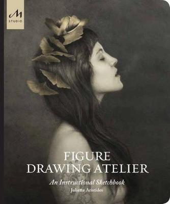 Figure Drawing Atelier: Lessons in the Classical Tradition by Juliette Aristides