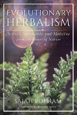 Evolutionary Herbalism: Science, Spirituality, and Medicine from the Heart of Nature by Sajah Popham