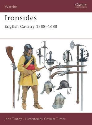 Ironsides: English Cavalry 1588-1688 by John Tincey