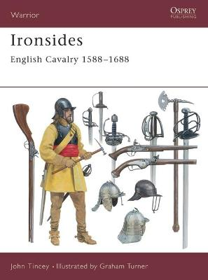Ironsides: English Cavalry 1588-1688 by John Tincey