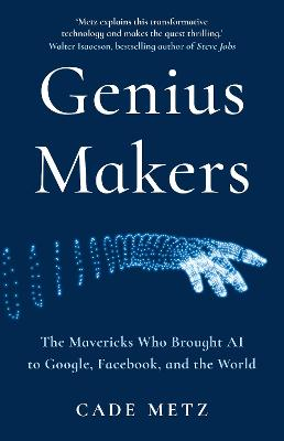 Genius Makers: The Mavericks Who Brought A.I. to Google, Facebook, and the World by Cade Metz