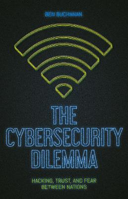 The Cybersecurity Dilemma: Network Intrusions, Trust and Fear in the International System by Ben Buchanan
