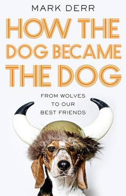 How the Dog Became the Dog: from wolves to our best friends book