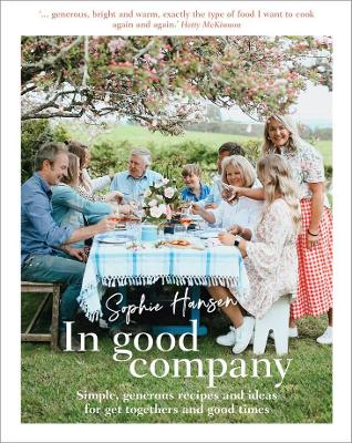 In Good Company: Simple, generous recipes and ideas for get-togethers and good times by Sophie Hansen