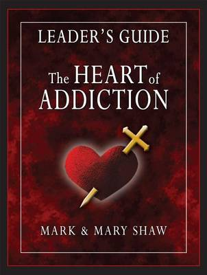 The Heart of Addiction, Leader's Guide by Mark Shaw