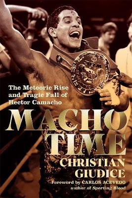 Macho Time: The Meteoric Rise and Tragic Fall of Hector Camacho by Christian Giudice