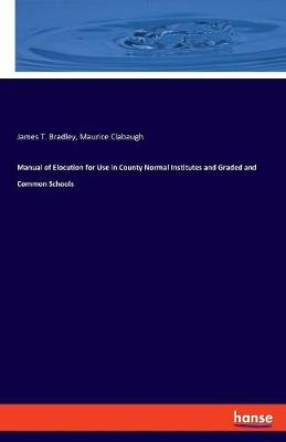Manual of Elocution for Use in County Normal Institutes and Graded and Common Schools by James T Bradley