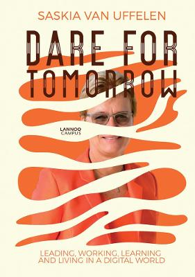 Dare for Tomorrow: Leading, Working, Learning and Living in a Digital World by Saskia Van Uffelen