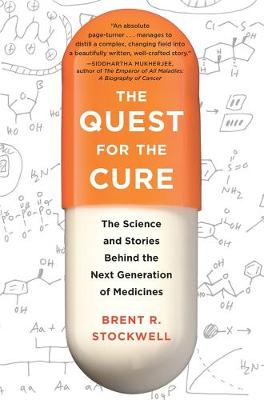 The Quest for the Cure: The Science and Stories Behind the Next Generation of Medicines by Brent Stockwell