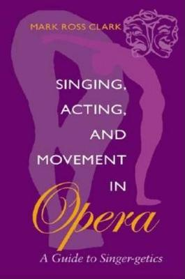 Singing, Acting and Movement in Opera by Mark Clark