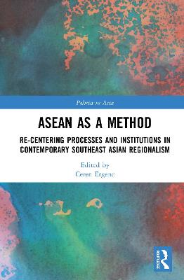 ASEAN as a Method: Re-centering Processes and Institutions in Contemporary Southeast Asian Regionalism book