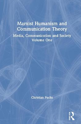 Marxist Humanism and Communication Theory: Media, Communication and Society Volume One by Christian Fuchs