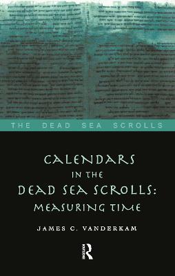 Calendars in the Dead Sea Scrolls: Measuring Time by James C. VanderKam