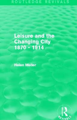 Leisure and the Changing City 1870 - 1914 by Helen Meller