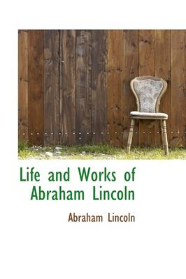 Life and Works of Abraham Lincoln by Abraham Lincoln