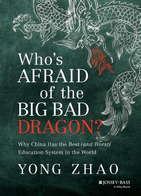 Who's Afraid of the Big Bad Dragon? Why China Has the Best (and Worst) Education System in the World by Yong Zhao