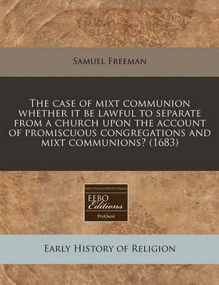 The Case of Mixt Communion Whether It Be Lawful to Separate from a Church Upon the Account of Promiscuous Congregations and Mixt Communions? (1683) by Samuel Freeman