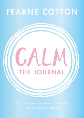 Calm: The Journal: Writing out life's daily stresses to help you find your peaceful centre by Fearne Cotton