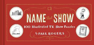Name That Show: 100 Illustrated T.V. Show Puzzles by Paul Rogers