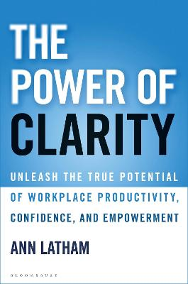 The Power of Clarity: Unleash the True Potential of Workplace Productivity, Confidence, and Empowerment by Ann Latham