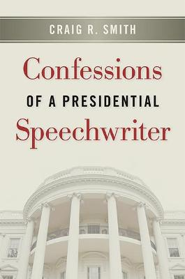 Confessions of a Presidential Speechwriter by Craig R. Smith