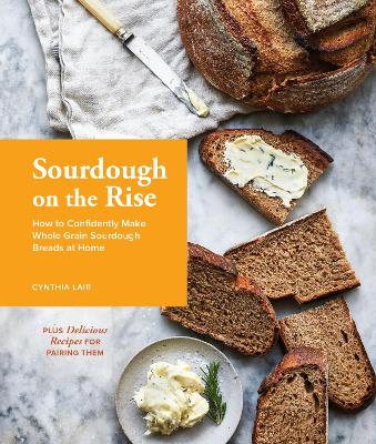 Sourdough on the Rise: How to Confidently Make Whole Grain Sourdough Breads at Home by Cynthia Lair