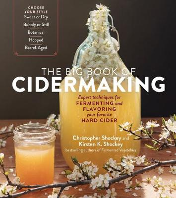 Big Book of Cidermaking: Expert Techniques for Fermenting and Flavoring Your Favorite Hard Cider by Christopher Shockey