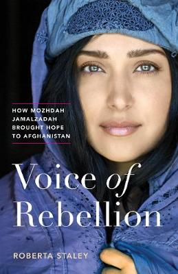 Voice of Rebellion: How Mozhdah Jamalzadah Brought Hope to Afghanistan by Roberta Staley