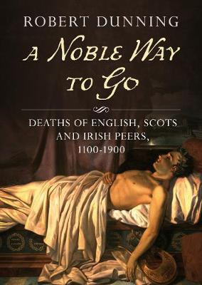 A Noble Way To Go: Deaths of English, Scots and Irish Peers 1100-1900 by Robert Dunning
