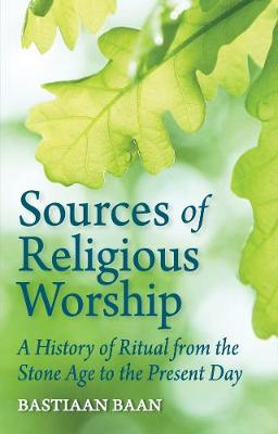 Sources of Religious Worship: A History of Ritual from the Stone Age to the Present Day by Bastiaan Baan