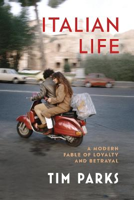 Italian Life: A Modern Fable of Loyalty and Betrayal by Tim Parks