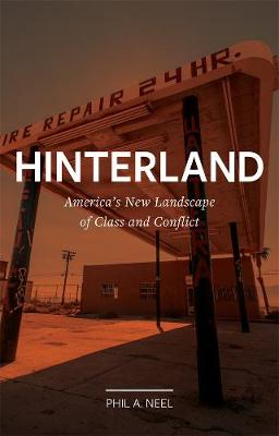 Hinterland: America's New Landscape of Class and Conflict by Phil A. Neel