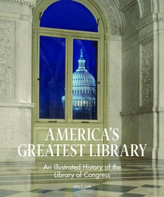 America's Greatest Library: An Illustrated History of the Library of Congress by John Y. Cole