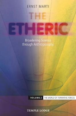 The Etheric: Broadening Science through Anthroposophy: Volume 2: The World of Formative Forces by Ernst Marti