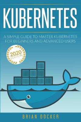 Kubernetes: A Simple Guide to Master Kubernetes for Beginners and Advanced Users (2020 Edition) by Brian Docker