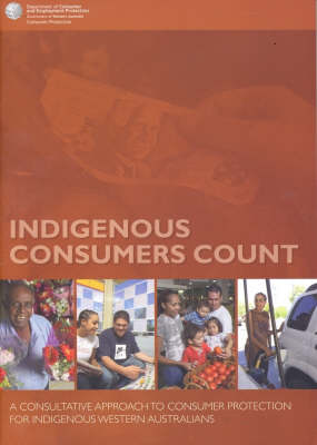 Indigenous Consumers Count: A Consultative Approach to Consumer Protection for Indigenous Western Australians by Department of Consumer and Employment Protection
