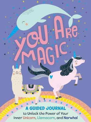 You Are Magic: A Guided Journal to Unlock the Power of Your Inner Unicorn, Llamacorn, and Narwhal book