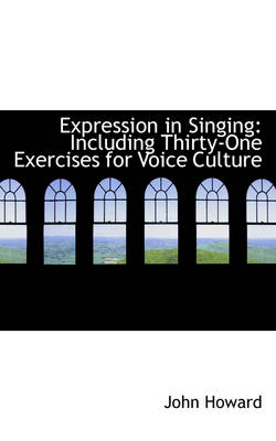 Expression in Singing: Including Thirty-One Exercises for Voice Culture by John Howard