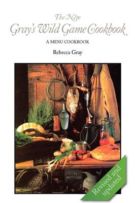 The New Gray's Wild Game Cookbook by Rebecca Gray