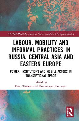 Labour, Mobility and Informal Practices in Russia, Central Asia and Eastern Europe: Power, Institutions and Mobile Actors in Transnational Space book