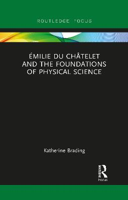 Emilie Du Chatelet and the Foundations of Physical Science by Katherine Brading