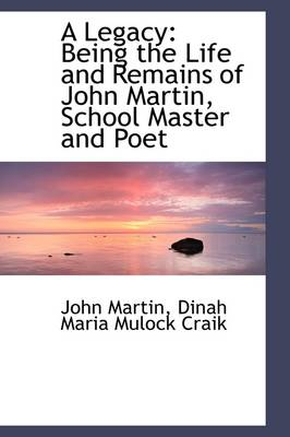 A Legacy: Being the Life and Remains of John Martin, School Master and Poet by John Martin