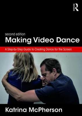 Making Video Dance: A Step-by-Step Guide to Creating Dance for the Screen (2nd ed) by Katrina McPherson