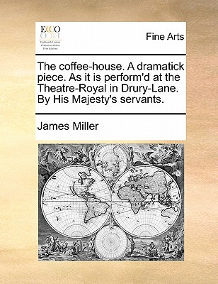 The Coffee-House. a Dramatick Piece. as It Is Perform'd at the Theatre-Royal in Drury-Lane. by His Majesty's Servants by James Miller