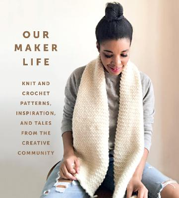 Our Maker Life: Knit and Crochet Patterns, Inspiration, and Tales from the Creative Community book