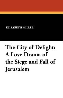 The City of Delight: A Love Drama of the Siege and Fall of Jerusalem by Elizabeth Miller