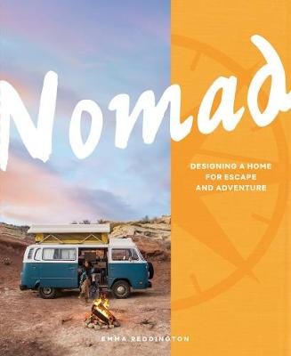Nomad: Designing a Home for Escape and Adventure by Emma Reddington