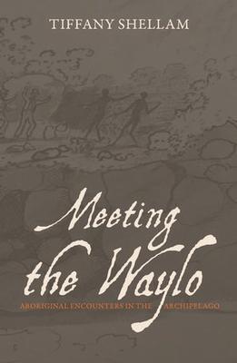 Meeting the Waylo: Aboriginal Encounters in the Archipelago by Tiffany Shellam