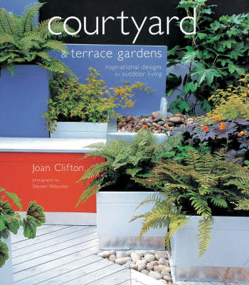 Courtyard and Terrace Gardens: Inspirational Designs for Outdoor Living by Joan Clifton