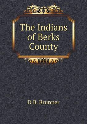 The Indians of Berks County by David B Brunner